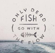 only dead fish go with the flow - Google zoeken