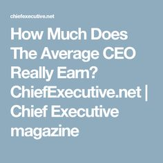 How Much Does The Average CEO Really Earn? ChiefExecutive.net | Chief Executive magazine