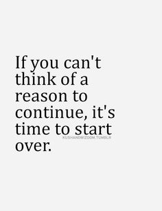 vivaathletic:  If you can't think of a reason to continue, it's time to start over