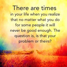 You will never be good enough for some people. That's their problem, not yours