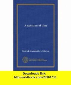 A question of time (Vol-1) Gertrude Franklin Horn Atherton ,   ,  , ASIN: B007ZWW7G6 , tutorials , pdf , ebook , torrent , downloads , rapidshare , filesonic , hotfile , megaupload , fileserve