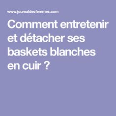 Comment entretenir et détacher ses baskets blanches en cuir?