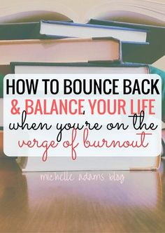 How to Bounce Back, Manage your Stress, and Balance Your Life when You're on the Verge of Burnout - Michelle Adams Blog