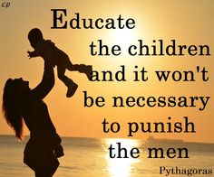 """Educate the children and it won't be necessary to punish the men."" - Pythagoras"