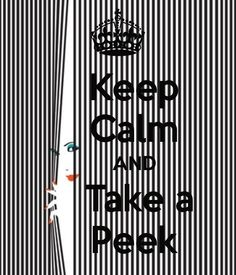 KEEP CALM AND TAKE A PEEK