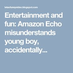 Entertainment and fun: Amazon Echo misunderstands young boy, accidentally...