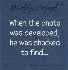 Prompt -- when the photo was developed, he was shocked to find...