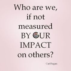 Who are we if not measured by our impact on others?  Carl Sagan #love #life #grateful #happy #goodmorning #epic #instamood #instapic #instadaily #instagram #instalike #motivation #inspiration #quotes #storytelling #art #friends #look #iamlove #aimiamos #beautiful #goodtimes #goodvibes #adamamos #lawofattraction #leadership #fitfam #picoftheday