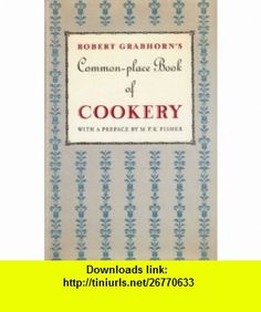 A Commonplace Book of Cookery A Collection of Proverbs, Anecdotes, Opinions and Obscure Facts on Food, Drink, Cooks, Cooking, Dining, Diners  Dieters, dating from ancient times to the present (9780865471818) Robert Grabhorn, M. F. K. Fisher , ISBN-10: 0865471819  , ISBN-13: 978-0865471818 ,  , tutorials , pdf , ebook , torrent , downloads , rapidshare , filesonic , hotfile , megaupload , fileserve