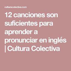 12 canciones son suficientes para aprender a pronunciar en inglés | Cultura Colectiva