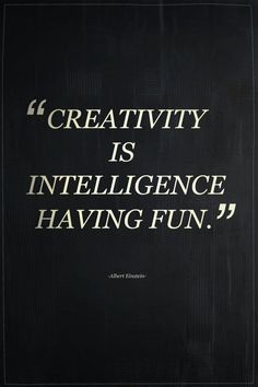 """Creativity is intelligence having fun."" ~Einstein"