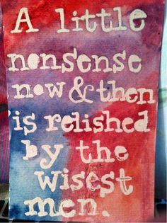 """""""A little nonsense now and then is relished by the wisest men.""""  ~ Roald Dahl"""