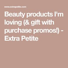 Beauty products I'm loving (& gift with purchase promos!) - Extra Petite
