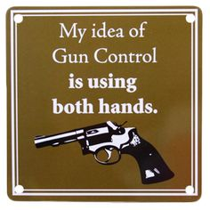 My idea of Gun Control is using both hands! The 2nd Amendment is one of our absolute most important in the U.S. ♥