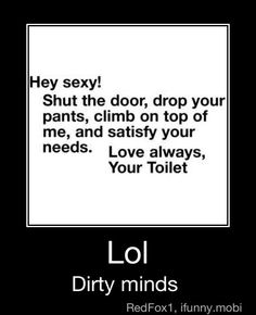 Hey sexy, shut the door, drop your pants, climb on top of me, and satisfy your needs, Love always, Your Toilet=dirty minds, lol