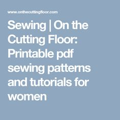 Sewing | On the Cutting Floor: Printable pdf sewing patterns and tutorials for women
