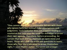 """One cannot engage in a reasonable debate with those who ignore facts but instead make assumptions and judgments. Such behavior does not support finding a resolution but indicates the need for the other to prove their own agenda. Therefore, before proceeding, be certain that both parties maintain an open mind and heart. Those who seek the truth ask questions to learn; those who fear the truth need to prove themselves right."" ~ Janet Pfeiffer, author, The Secret Side of Anger, Please share…"