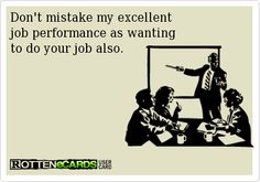Don't mistake my excellent   job performance as wanting  to do your job also.