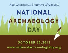 National Archaeology Day is a celebration of archaeology and the thrill of discovery. This October the Archaeological Institute of America and archaeological organizations across the United States, Canada, and abroad will present archaeological programs and activities for people of all ages and interests. (Click on the image for more information.)