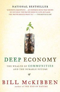 "Deep Economy    The Wealth of Communities and the Durable Future  McKibben's animating idea is that we need to move beyond ""growth"" as the paramount economic ideal and pursue prosperity in a more local direction, with cities, suburbs, and regions producing more of their own food, generating more of their own energy, and even creating more of their own culture and entertainment."