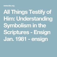 All Things Testify of Him: Understanding Symbolism in the Scriptures - Ensign Jan. 1981 - ensign