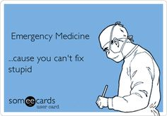 Emergency Medicine ...cause you can't fix stupid.