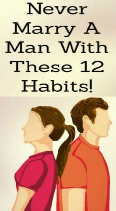 BEWARE, LADIES! NEVER MARRY A MAN WITH THESE 12 HABITS!