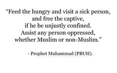 """Feed the hungry and visist a sick person, and free the captive, if he be unjustly confined. Assist any person oppressed, whether Muslim or non-Muslim."" ~ Prophet Muhammad (peace be upon him)"