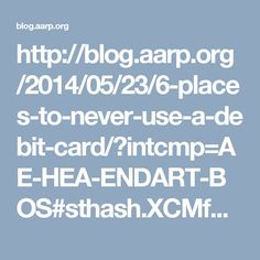 http://blog.aarp.org/2014/05/23/6-places-to-never-use-a-debit-card/?intcmp=AE-HEA-ENDART-BOS#sthash.XCMfBuph.qjtu