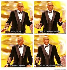 Well of course I can say it. I'm Samuel L. Jackson!