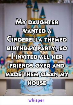My daughter wanted a Cinderella themed birthday party, so I invited all her friends over and made them clean my house