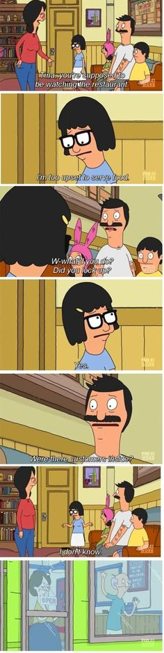 "Bob: ""Tina, you're supposed to be watching the restaurant."" Tina: ""I'm too upset to serve food."" Bob: ""What did you do? Did you lock up?"" Bob: ""Were there customers inside? Funny Meme Pictures, Funny Memes, Hilarious, Cartoon Memes, Bobs Burgers Memes, Bob S, My Spirit Animal, Just For Laughs, Best Tv"
