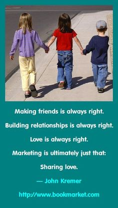 Making friends is always right. Building relationships is always right. Love is always right. Marketing is ultimately just that: Sharing love. — John Kremer - http://www.bookmarket.com