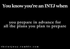 The INTJ way.  I'm laughing so hard right now because I cannot deny how true this is!  And just thinking about preparing to make plans is getting me excited.