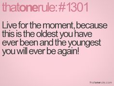 Live for the moment, because this is the oldest you have ever been and the youngest you will ever be again!
