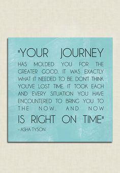 """""""Your journey has molded you for the greater good.  It was exactly what it needed to be.  Don't think you've lost time.  It took each and every situation you have encountered to bring you to the now.  And now is right on time.""""  -Asha Tyson  #quotes #inspiration #life"""