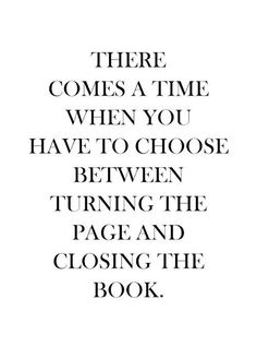 """There comes a time when you have to choose between turning the page and closing the book."""
