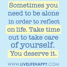 I wish i had more time to myself because my boys drive me insane! Sometimes you need to be alone in order to reflect on life. Take time out to take care of yourself. You deserve it. -Robert Tew