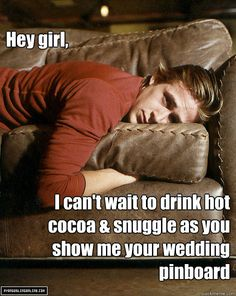 Hey girl, I can't wait to drink hot cocoa & snuggle as you show me your wedding pinboard - Misc - quickmeme
