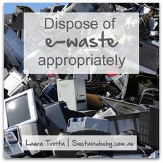 Dispose of e-waste appropriately. Electronic waste (computers, photocopiers, printers, faxes, batteries and mobile phones) account for up to is 70% of toxic chemicals such as lead, cadmium and mercury found in landfill. Computer monitors alone can contain up to 2kg of lead! Many councils provide spefic e-waste disposal facilities or use a FREE e-waste provider such as those listed here: http://www.cleanup.org.au/au/Whatelsewesupport/electronic-waste--e-waste--recycling.html