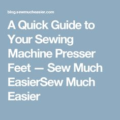 A Quick Guide to Your Sewing Machine Presser Feet — Sew Much EasierSew Much Easier