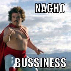 Nacho bussiness... LOL  Gotta love that movie, Nacho Libre