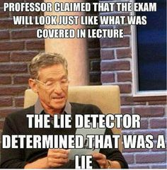 Professor claimed that the exam would look just like what was covered in lecture. The lie detector determined that was a lie.  Couldn't be closer to the truth.