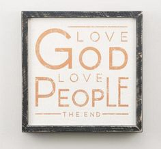 Love God, Love People, The End. This wood framed board from Jen Hatmaker's collection is a great reminder for every home and looks great hanging on any wall.  Dimensions: 12H X 12W (in.)