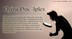 """These games are all played with a flying disc which also goes by the brand name 'Frisbee."""" Supposedly the name was derived from the Frisbie Pie Company whose round metal pie tins were used as toys by Yale University students. Over time the metal edges would become sharp so plastic versions were created in the 1940's. Fred Headrick is credited with creating the modern day Frisbee in 1967."""