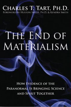 The End of Materialism: How Evidence of the Paranormal is Bringing Science and Spirit Together, by Charles T. Tart, Ph.D.