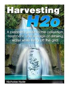 BOOK:  Harvesting H2o: A prepper's guide to the collection, treatment, and storage of drinking water while living off the grid.