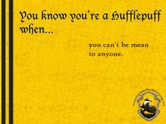 You know you're a Hufflepuff when... you can't be mean to anyone.  -- Well I guess being a redhead... the being mean comes with having no soul... hurt my friends or family and I will show you MEAN.  http://youknowyoureahufflepuffwhen.tumblr.com/page/34