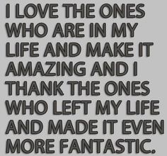I love the ones who are in my life and make it amazing and I thank the ones who left my life and made it even more fantastic. The best collection of quotes and sayings for every situation in life. Life Quotes Love, Great Quotes, Quotes To Live By, Inspirational Quotes, Fantastic Quotes, Today Quotes, Quote Life, Awesome Quotes, Success Quotes