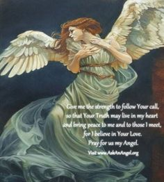 Give me the strength to follow Your call, so that Your Truth may live in my heart  and bring peace to me and to those I meet,  for I believe in Your Love. Pray for us my Angel. Visit www.AskAnAngel.org